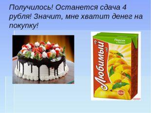 Получилось! Останется сдача 4 рубля! Значит, мне хватит денег на покупку!