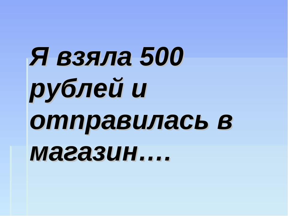 Я взяла 500 рублей и отправилась в магазин….