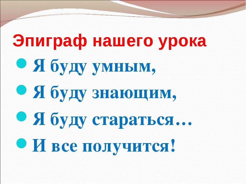 Эпиграф нашего урока Я буду умным, Я буду знающим, Я буду стараться… И все по...
