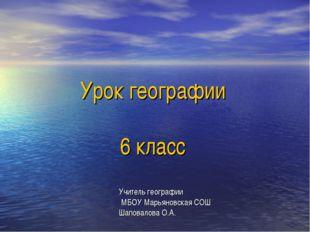 Урок географии 6 класс Учитель географии МБОУ Марьяновская СОШ Шаповалова О.А.