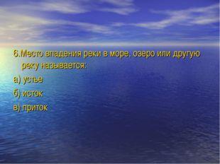 6.Место впадения реки в море, озеро или другую реку называется: а) устье б) и