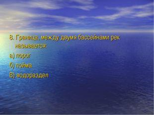 8. Граница, между двумя бассейнами рек называется: а) порог б) пойма В) водор