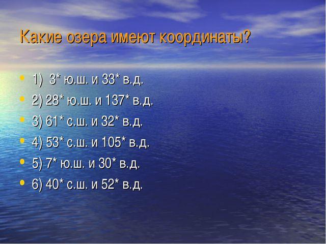 Какие озера имеют координаты? 1) 3* ю.ш. и 33* в.д. 2) 28* ю.ш. и 137* в.д. 3...