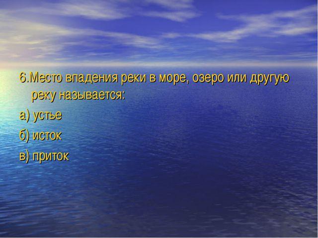 6.Место впадения реки в море, озеро или другую реку называется: а) устье б) и...