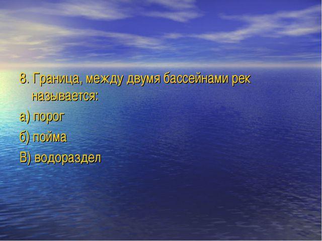 8. Граница, между двумя бассейнами рек называется: а) порог б) пойма В) водор...