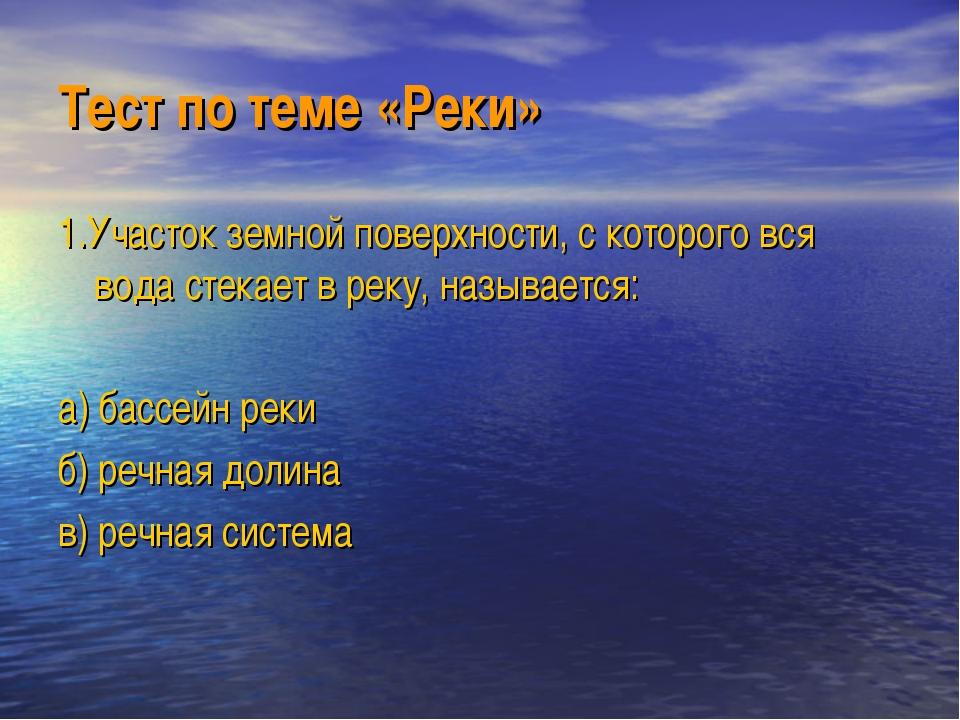 Тест по теме «Реки» 1.Участок земной поверхности, с которого вся вода стекает...