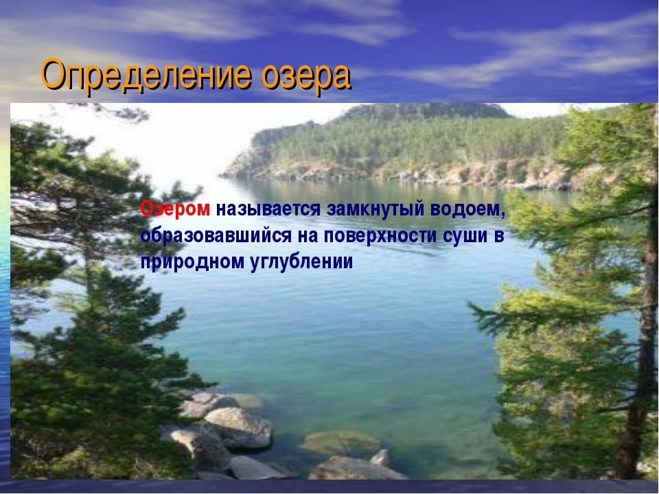Определение озера Озером называется замкнутый водоем, образовавшийся на повер...