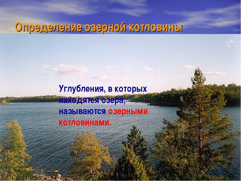 Определение озерной котловины Углубления, в которых находятся озера, называют...