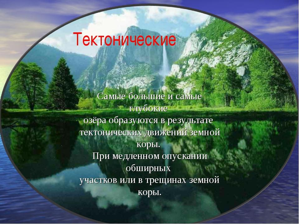 Тектонические Самые большие и самые глубокие озёра образуются в результате те...