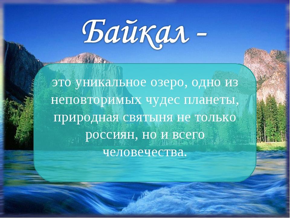 это уникальное озеро, одно из неповторимых чудес планеты, природная святыня н...
