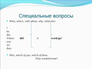 Специальные вопросы What, where, with whom, why, what time I he she Where did