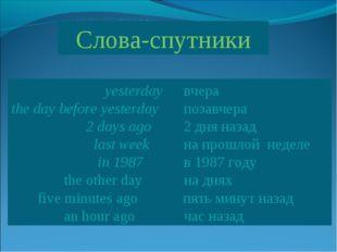 Слова-спутники  yesterday вчера the day before yesterday позавчера  2 d