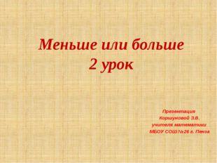 Меньше или больше 2 урок Презентация Коршуновой З.В. учителя математики МБОУ