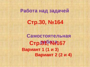 Работа над задачей Стр.30, №164 Самостоятельная работа Стр.31, №167 Вариант 1