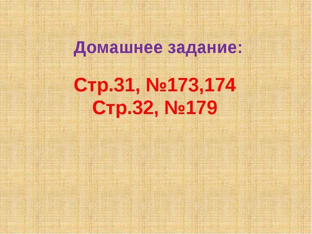 Домашнее задание: Стр.31, №173,174 Стр.32, №179