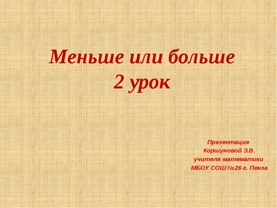 Меньше или больше 2 урок Презентация Коршуновой З.В. учителя математики МБОУ...