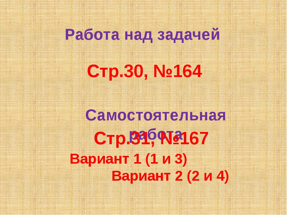 Работа над задачей Стр.30, №164 Самостоятельная работа Стр.31, №167 Вариант 1...