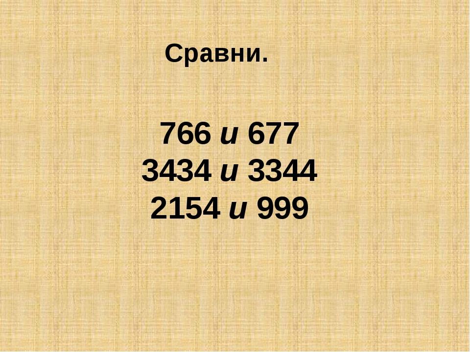 Сравни. 766 и 677 3434 и 3344 2154 и 999