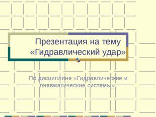 Презентация на тему «Гидравлический удар» По дисциплине «Гидравлические и пне