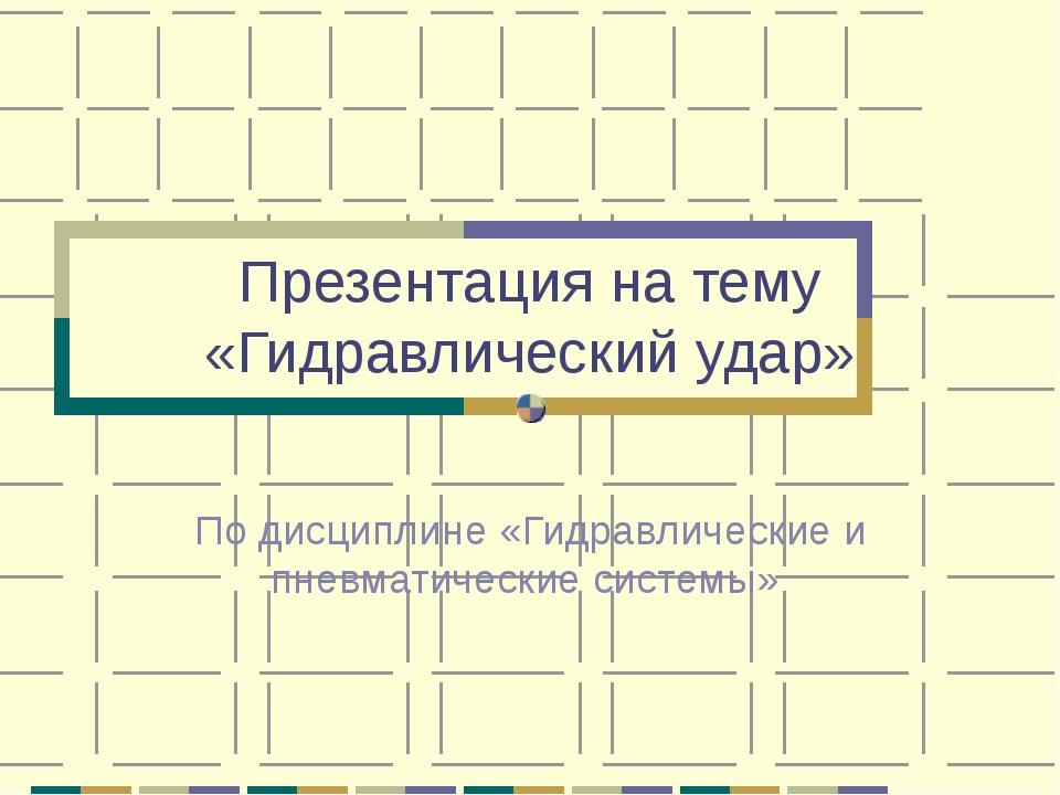 Презентация на тему «Гидравлический удар» По дисциплине «Гидравлические и пне...