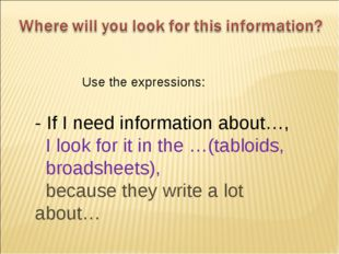 - If I need information about…, I look for it in the …(tabloids, broadsheets)