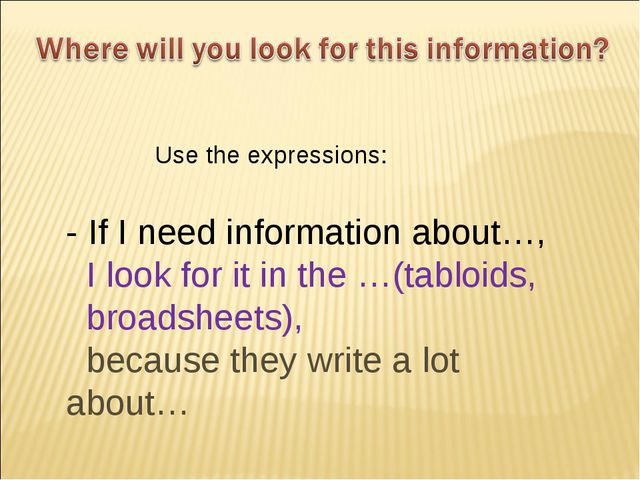 - If I need information about…, I look for it in the …(tabloids, broadsheets)...