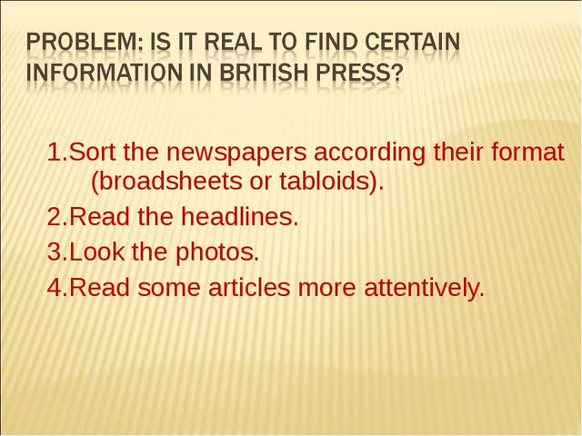 1.Sort the newspapers according their format (broadsheets or tabloids). 2.Re...