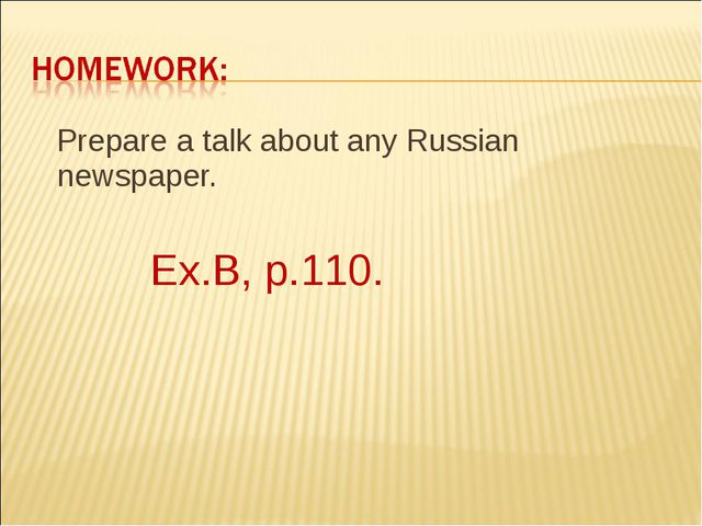 Prepare a talk about any Russian newspaper. Ex.B, p.110.