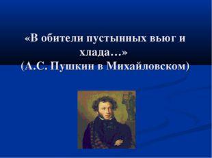 «В обители пустынных вьюг и хлада…» (А.С. Пушкин в Михайловском)