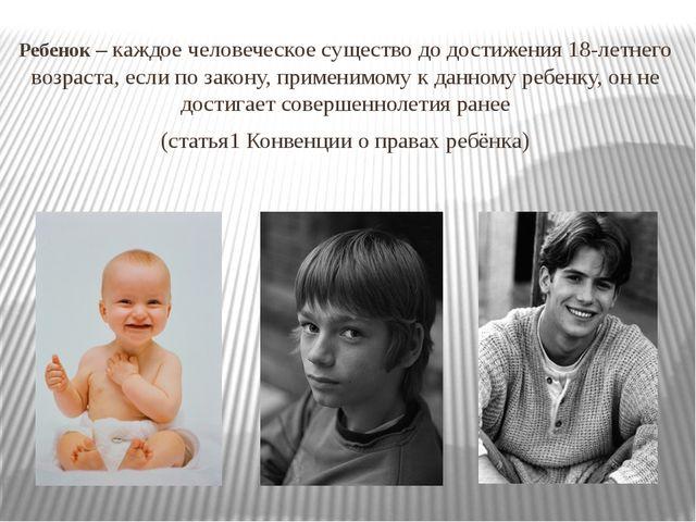Ребенок – каждое человеческое существо до достижения 18-летнего возраста, есл...