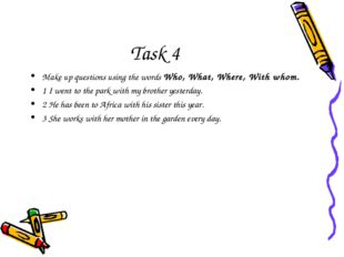 Task 4 Make up questions using the words Who, What, Where, With whom. 1 I wen