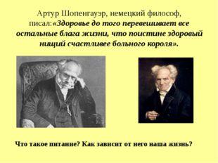 Артур Шопенгауэр, немецкий философ, писал:«Здоровье до того перевешивает все