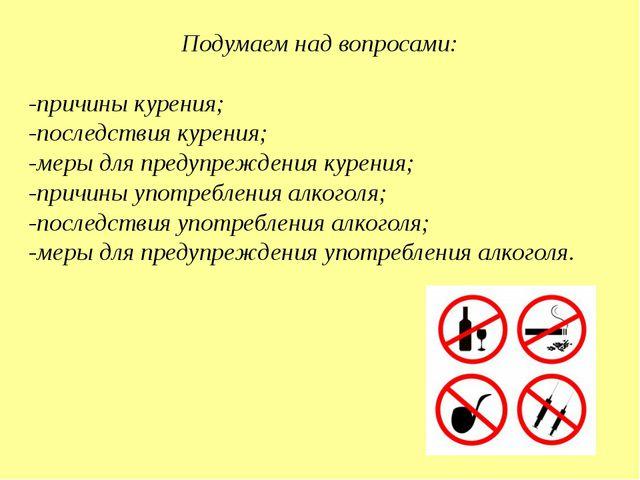 Подумаем над вопросами: -причины курения; -последствия курения; -меры для пре...