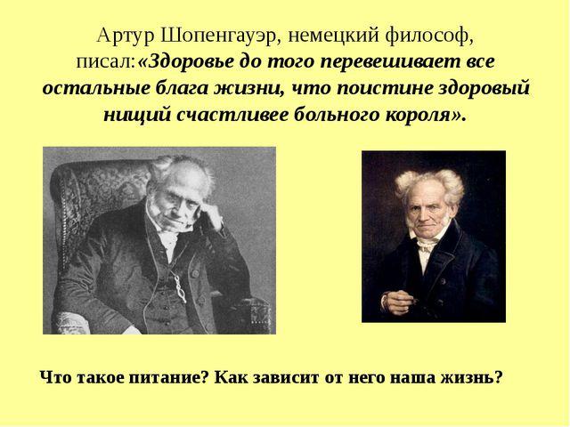 Артур Шопенгауэр, немецкий философ, писал:«Здоровье до того перевешивает все...