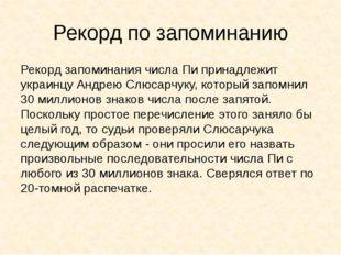 Рекорд по запоминанию Рекорд запоминания числа Пи принадлежит украинцу Андрею