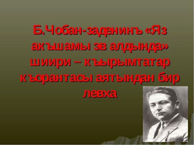 Б.Чобан-заденинъ «Яз акъшамы эв алдында» шиири – къырымтатар къорантасы аяты...
