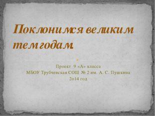 Проект 9 «А» класса МБОУ Трубчевская СОШ № 2 им. А. С. Пушкина 2о14 год Покло