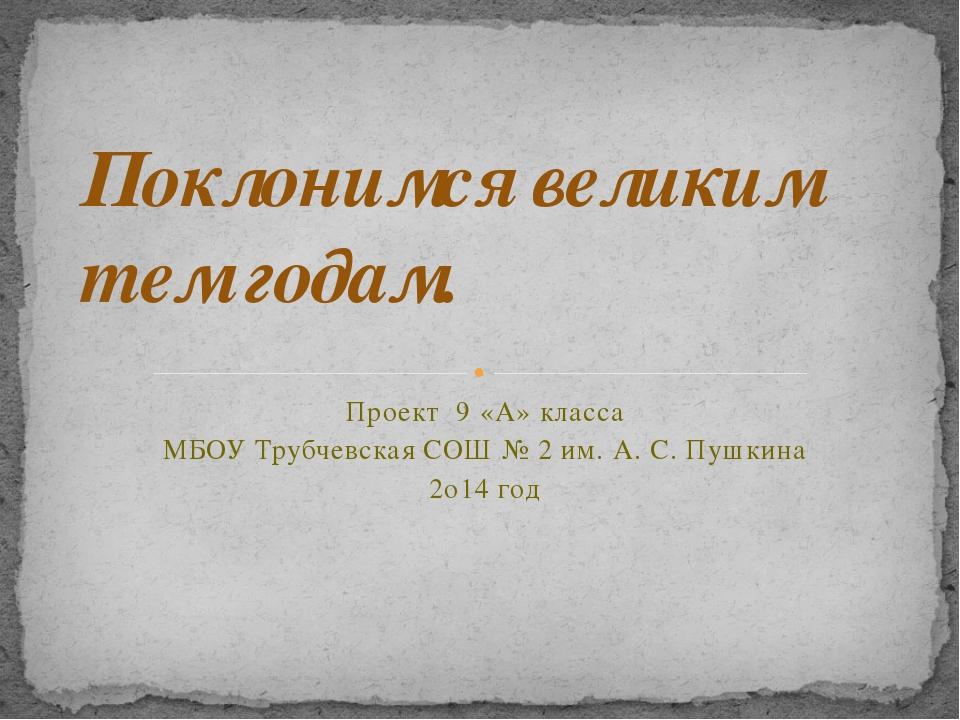 Проект 9 «А» класса МБОУ Трубчевская СОШ № 2 им. А. С. Пушкина 2о14 год Покло...