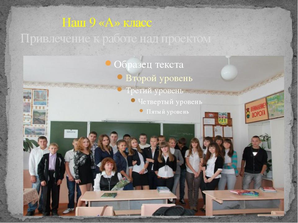 Наш 9 «А» класс Привлечение к работе над проектом