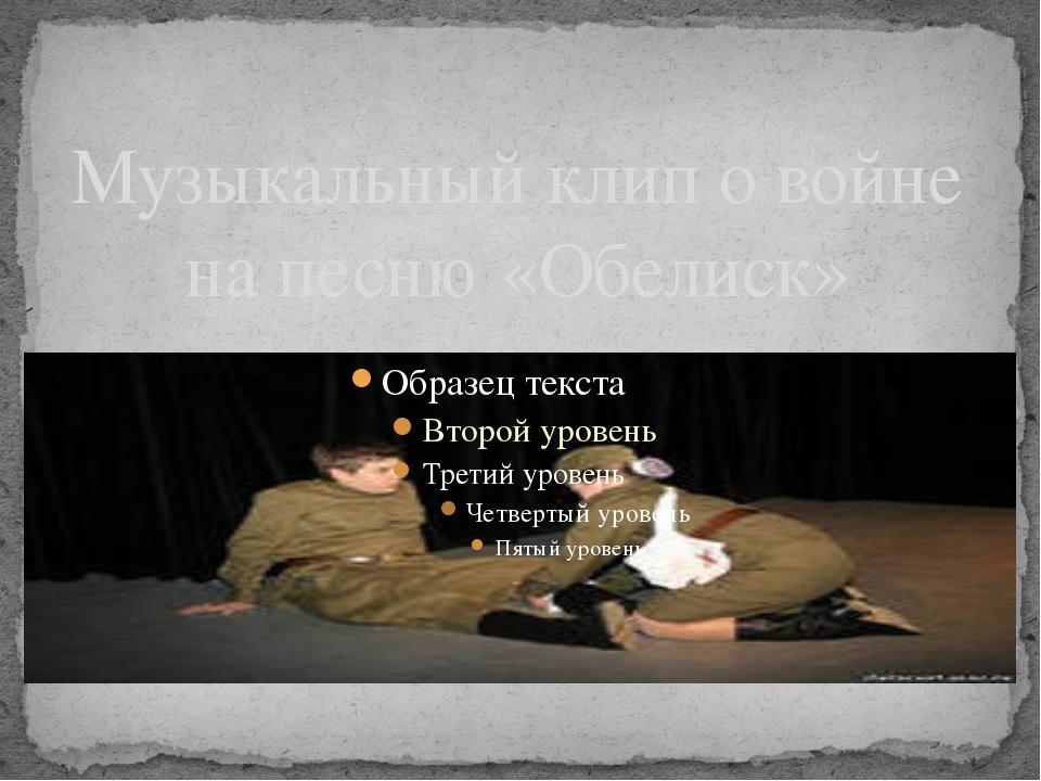 Музыкальный клип о войне на песню «Обелиск»