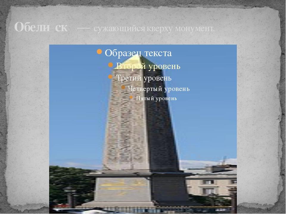 Обели́ск — сужающийся кверху монумент.