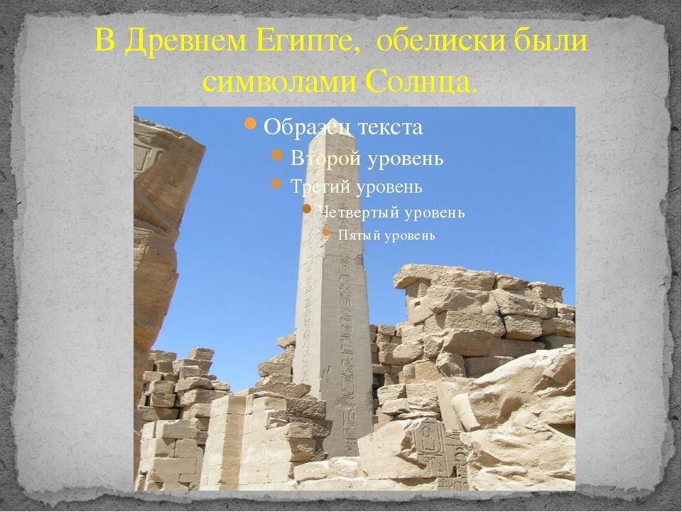 В Древнем Египте, обелиски были символами Солнца.