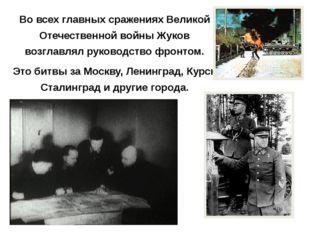 Во всех главных сражениях Великой Отечественной войны Жуков возглавлял руково