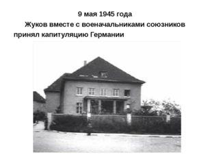 9 мая 1945 года Жуков вместе с военачальниками союзников принял капитуляцию Г