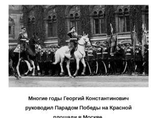 Многие годы Георгий Константинович руководил Парадом Победы на Красной площад
