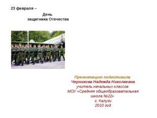 23 февраля – День защитника Отечества Презентацию подготовила Черникова Надеж