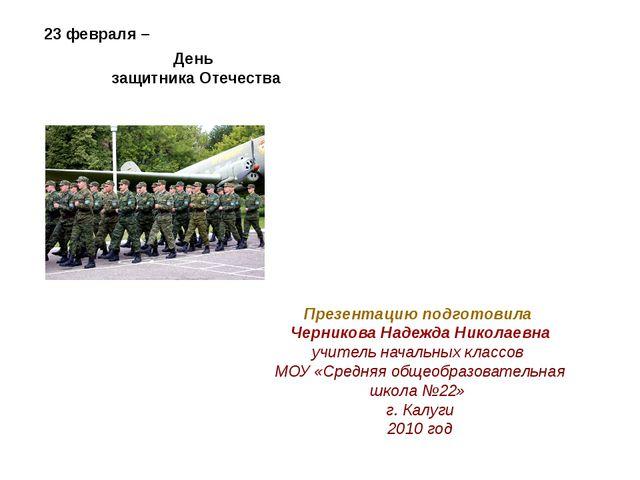 23 февраля – День защитника Отечества Презентацию подготовила Черникова Надеж...