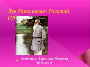 Лев Николаевич Толстой (1828 ~1910) Создавала: Ефремова Наталья 10 класс А
