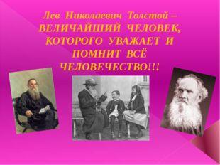 Лев Николаевич Толстой – ВЕЛИЧАЙШИЙ ЧЕЛОВЕК, КОТОРОГО УВАЖАЕТ И ПОМНИТ ВСЁ ЧЕ