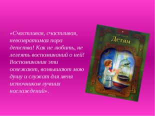 «Счастливая, счастливая, невозвратимая пора детства! Как не любить, не лелея